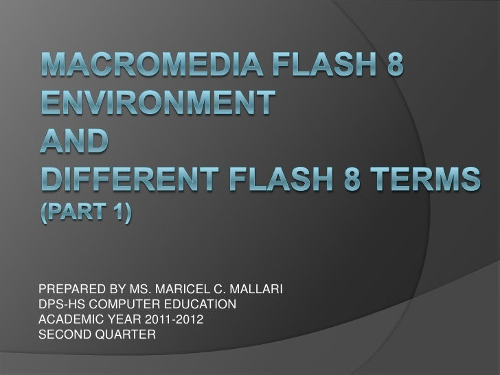 MACROMEDIA FLASH 8 ENVIRONMENT AND DIFFERENT FLASH 8 TERMS(PART 1)<br />PREPARED BY MS. MARICEL C. MALLARI<br />DPS-HS COM...