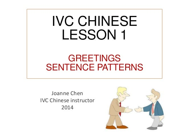 IVC CHINESE LESSON 1 GREETINGS SENTENCE PATTERNS Joanne Chen IVC Chinese instructor 2014