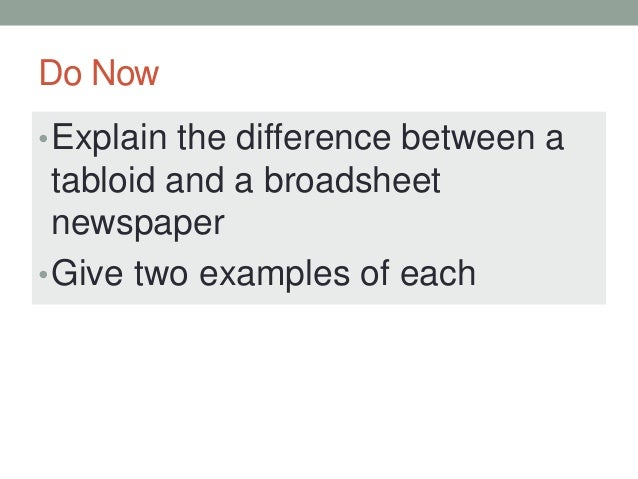 a comparison of the tabloid and the broadsheet The similarities and differences between tabloid and broadsheet newspapers  newspapers fall into two distinct types, tabloids such as the sun, daily express.