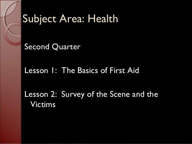 SSuubbjjeecctt AArreeaa:: HHeeaalltthh  Second Quarter  Lesson 1: The Basics of First Aid  Lesson 2: Survey of the Scene a...