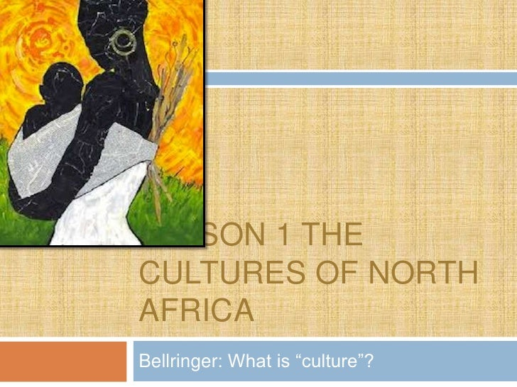 """LESSON 1 THECULTURES OF NORTHAFRICABellringer: What is """"culture""""?"""