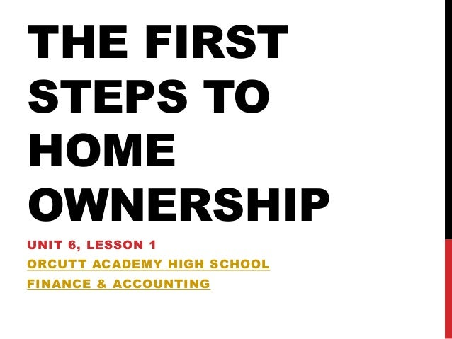 THE FIRSTSTEPS TOHOMEOWNERSHIPUNIT 6, LESSON 1ORCUTT ACADEMY HIGH SCHOOLFINANCE & ACCOUNTING