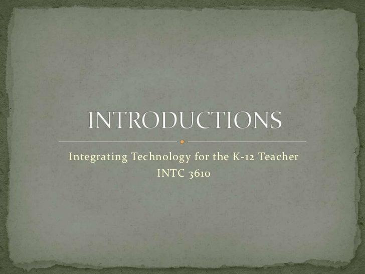 Integrating Technology for the K-12 Teacher                INTC 3610