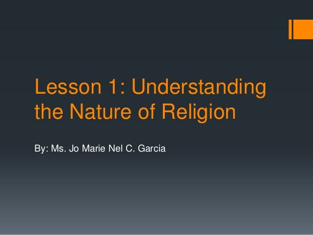 Lesson 1: Understanding the Nature of Religion By: Ms. Jo Marie Nel C. Garcia