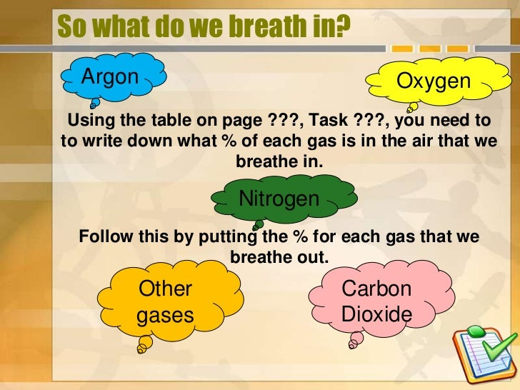 So what do we breath in?  Argon                                  Oxygen Using the table on page ???, Task ???, you need to...