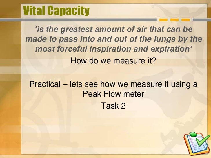 Vital Capacity  'is the greatest amount of air that can bemade to pass into and out of the lungs by the  most forceful ins...