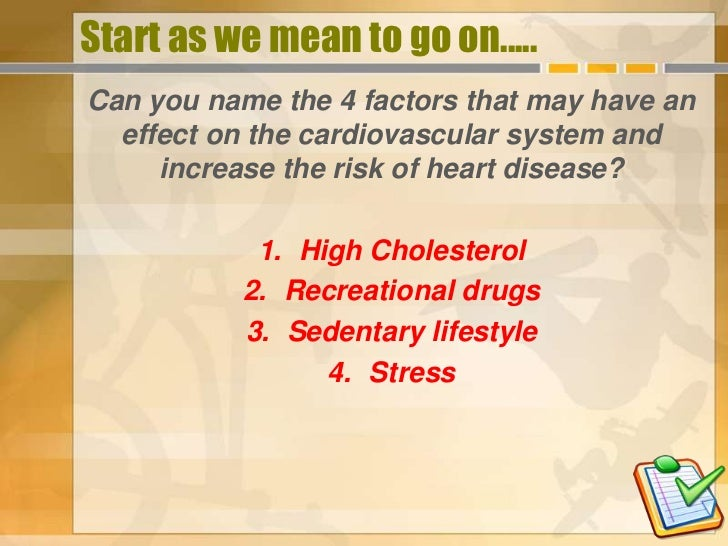 Start as we mean to go on.....Can you name the 4 factors that may have an  effect on the cardiovascular system and     inc...
