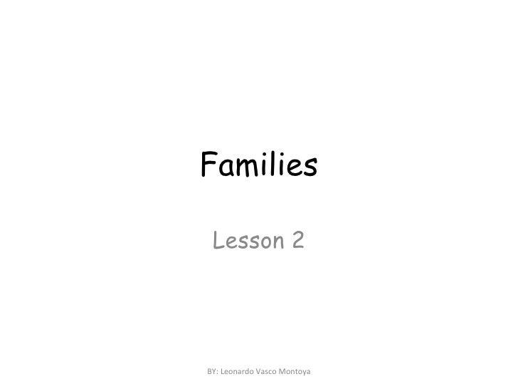 Families Lesson 2 BY: Leonardo Vasco Montoya
