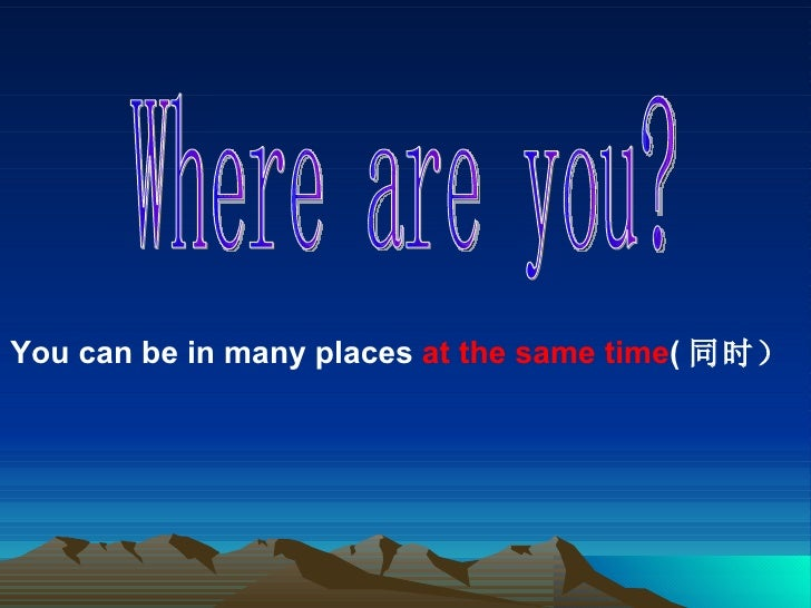 Where are you? You can be in many places  at the same time ( 同时)