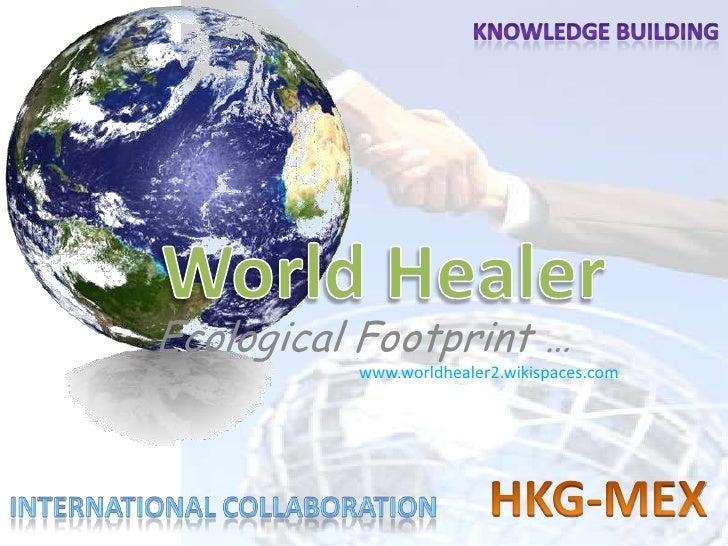 Knowledge building<br />World Healer<br />www.worldhealer2.wikispaces.com<br />HKG-MEX <br />International collaboration<b...