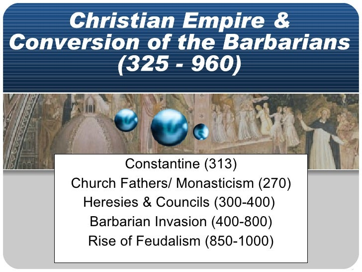 Constantine (313) Church Fathers/ Monasticism (270) Heresies & Councils (300-400)  Barbarian Invasion (400-800) Rise of Fe...