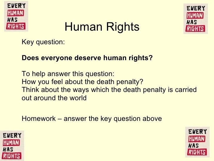 Key question:  Does everyone deserve human rights?  To help answer this question:  How you feel about  the death penalty? ...