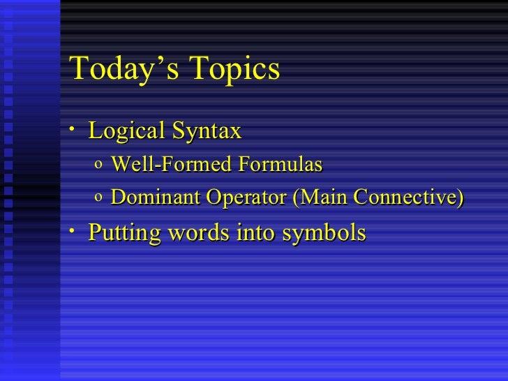 Today's Topics <ul><li>Logical Syntax </li></ul><ul><ul><li>Well-Formed Formulas </li></ul></ul><ul><ul><li>Dominant Opera...