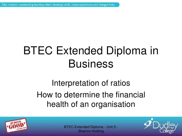 BTEC Extended Diploma in       Business     Interpretation of ratios  How to determine the financial    health of an organ...