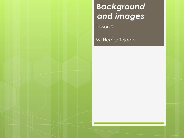 Backgroundand imagesLesson 2By: Hector Tejada