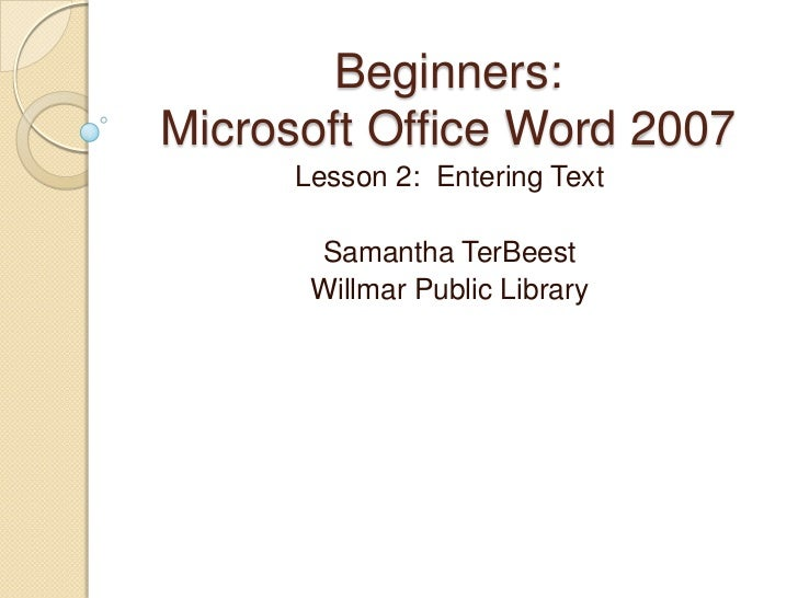 Beginners:Microsoft Office Word 2007      Lesson 2: Entering Text       Samantha TerBeest       Willmar Public Library