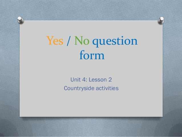 Yes / No question       form     Unit 4: Lesson 2   Countryside activities