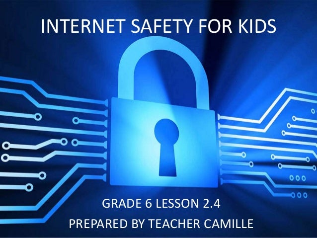 GRADE 6 LESSON 2.4 PREPARED BY TEACHER CAMILLE INTERNET SAFETY FOR KIDS