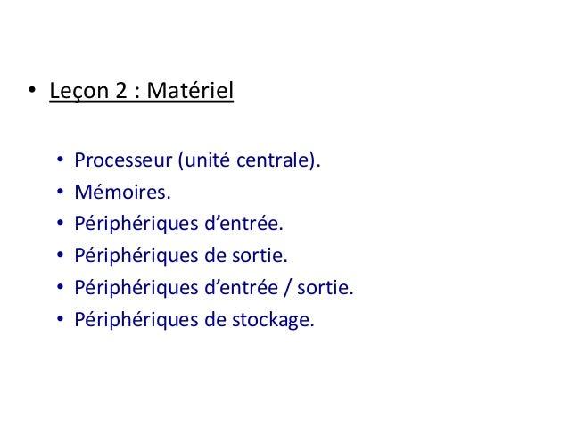 • Leçon 2 : Matériel  • Processeur (unité centrale).  • Mémoires.  • Périphériques d'entrée.  • Périphériques de sortie.  ...