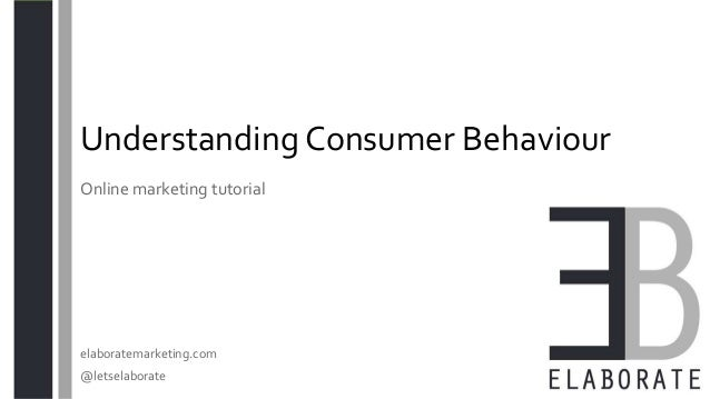 Understanding Consumer Behaviour elaboratemarketing.com @letselaborate Online marketing tutorial