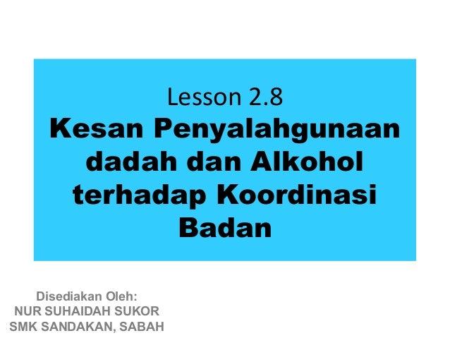 Lesson 2.8    Kesan Penyalahgunaan      dadah dan Alkohol     terhadap Koordinasi            Badan   Disediakan Oleh: NUR ...
