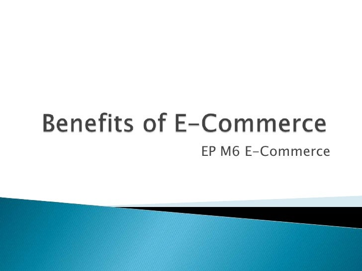 Benefits of E-Commerce<br />EP M6 E-Commerce<br />