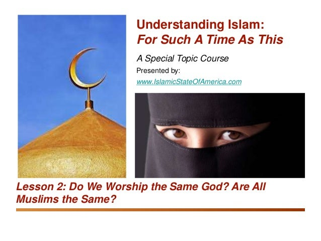 Understanding Islam: For Such A Time As This Do We Worship the Same God? Are All Muslims the Same? 1 A Special Topic Cours...