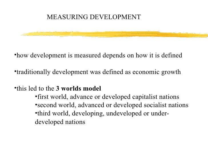 MEASURING DEVELOPMENT <ul><li>how development is measured depends on how it is defined </li></ul><ul><li>traditionally dev...
