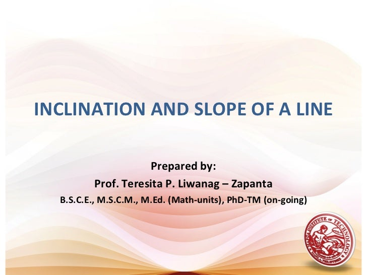 INCLINATION AND SLOPE OF A LINE                     Prepared by:         Prof. Teresita P. Liwanag – Zapanta  B.S.C.E., M....