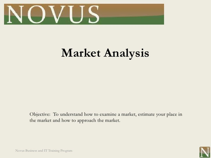Market Analysis         Objective: To understand how to examine a market, estimate your place in         the market and ho...