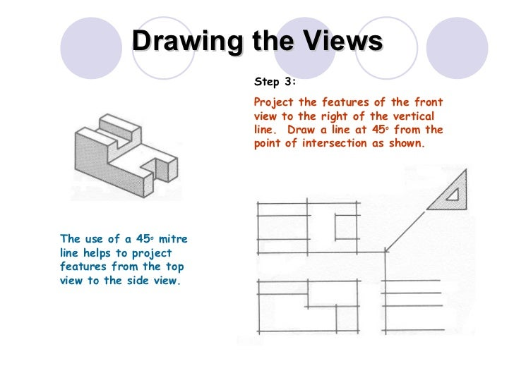Drawing the Views The use of a 45 o  mitre line helps to project features from the top view to the side view. Step 3: Proj...