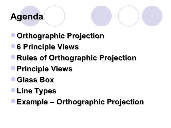 Agenda <ul><li>Orthographic Projection </li></ul><ul><li>6 Principle Views </li></ul><ul><li>Rules of Orthographic Project...