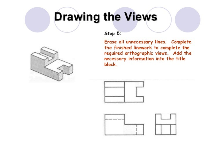 Drawing the Views Step 5: Erase all unnecessary lines.  Complete the finished linework to complete the required orthograph...