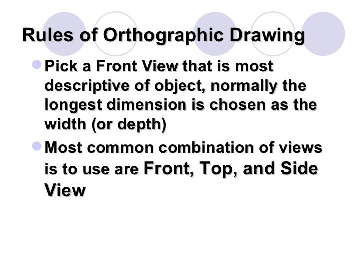 Rules of Orthographic Drawing <ul><li>Pick a Front View that is most descriptive of object, normally the longest dimension...