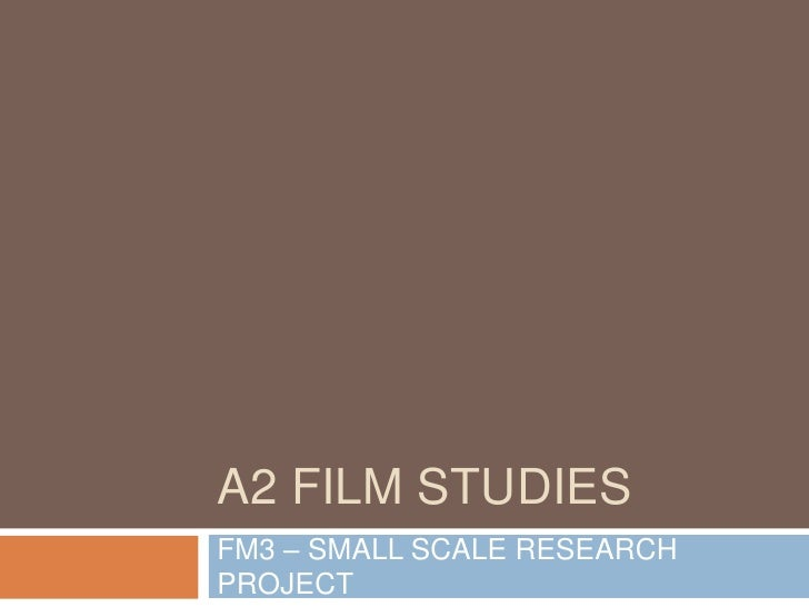 A2 FILM STUDIESFM3 – SMALL SCALE RESEARCHPROJECT