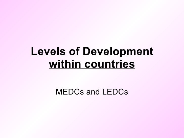 Levels of Development within countries MEDCs and LEDCs
