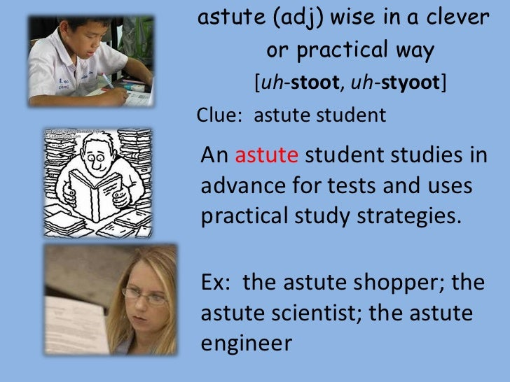 astute (adj) wise in a clever       or practical way      [uh-stoot, uh-styoot]Clue: astute studentAn astute student studi...