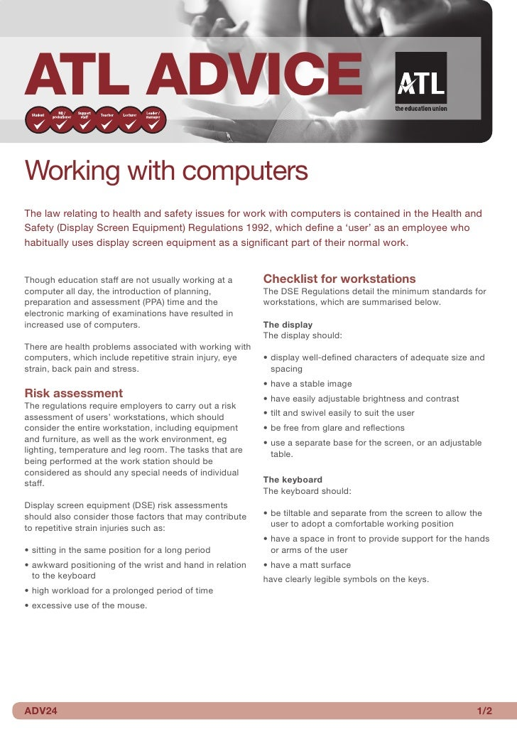 ATL ADVICEWorking with computersThe law relating to health and safety issues for work with computers is contained in the H...