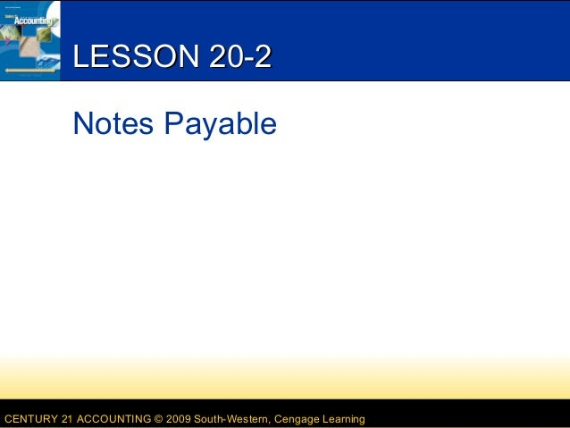 LESSON 20-2 Notes Payable  CENTURY 21 ACCOUNTING © 2009 South-Western, Cengage Learning