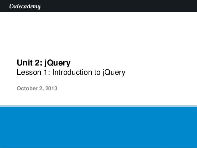Unit 2: jQuery Lesson 1: Introduction to jQuery October 2, 2013