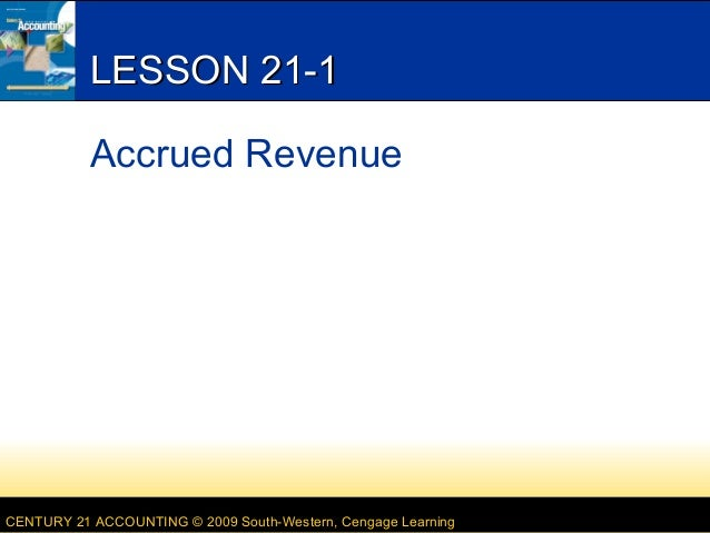 LESSON 21-1 Accrued Revenue  CENTURY 21 ACCOUNTING © 2009 South-Western, Cengage Learning