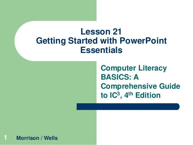 Lesson 21 Getting Started with PowerPoint Essentials Computer Literacy BASICS: A Comprehensive Guide to IC3, 4th Edition  ...