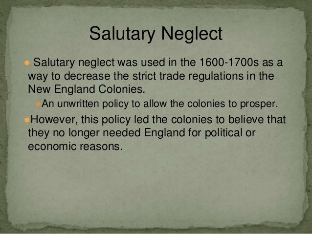 salutary neglect an undocumented british policy From wikipedia, the free encyclopedia salutary neglect was an undocumented, though long-standing british policy of avoiding strict enforcement of parliamentary laws, meant to keep the american colonies obedient to great britainprime minister robert walpole stated that if no restrictions were placed on the colonies, they would flourish.