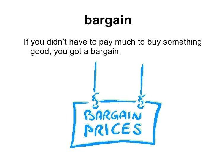 bargain <ul><ul><li>If you didn't have to pay much to buy something good, you got a bargain. </li></ul></ul>