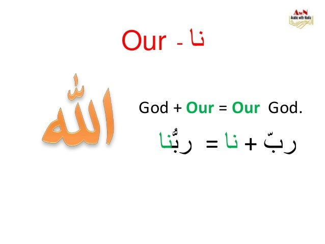 Our - نا God + Our = Our God. رب+نا=ربنا