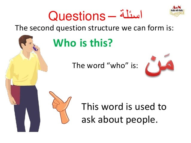 """Questions – اسئلة The second question structure we can form is: Who is this? The word """"who"""" is: This word is used to ask..."""