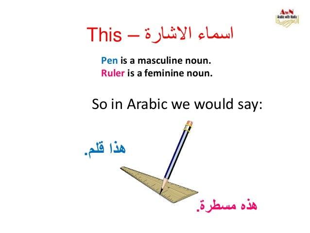 Pen is a masculine noun. Ruler is a feminine noun. هذهمسطرة. So in Arabic we would say: هذاقلم. This – االشارة ...
