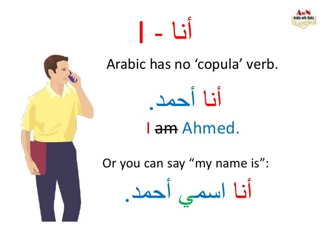 """I - أنا Arabic has no 'copula' verb. أناأحمد. I am Ahmed. Or you can say """"my name is"""": أنااسميأحمد."""