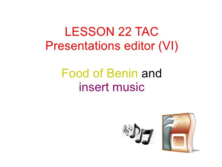 LESSON 22 TACPresentations editor (VI)   Food of Benin and     insert music