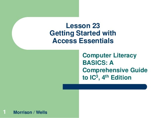 Lesson 23 Getting Started with Access Essentials Computer Literacy BASICS: A Comprehensive Guide to IC3, 4th Edition  1  M...